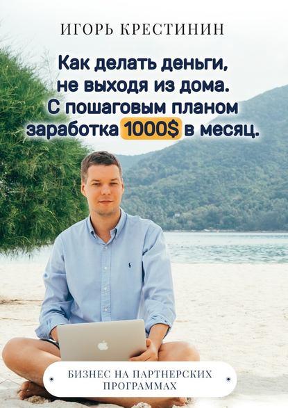 Игорь Крестинин, Как делать деньги, не выходя из дома. С пошаговым планом заработка 1000$ в месяц. Бизнес на партнерских программах
